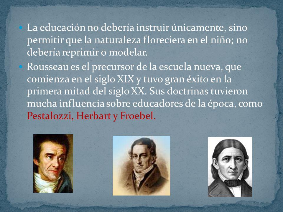 La educación no debería instruir únicamente, sino permitir que la naturaleza floreciera en el niño; no debería reprimir o modelar. Rousseau es el prec
