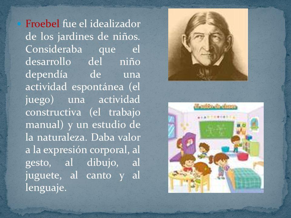 Froebel fue el idealizador de los jardines de niños. Consideraba que el desarrollo del niño dependía de una actividad espontánea (el juego) una activi