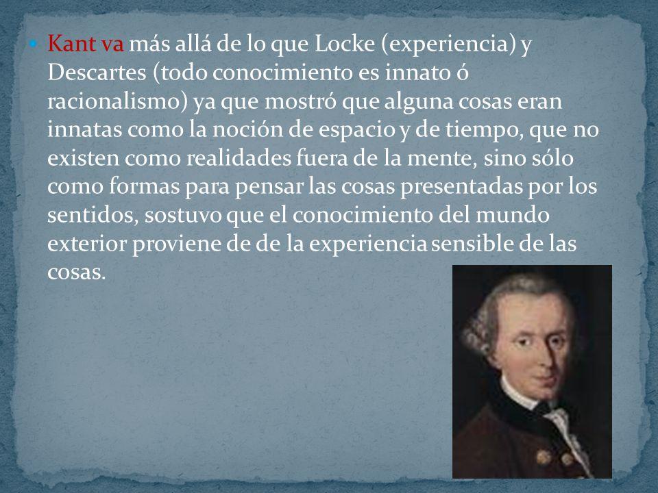 Kant va más allá de lo que Locke (experiencia) y Descartes (todo conocimiento es innato ó racionalismo) ya que mostró que alguna cosas eran innatas co