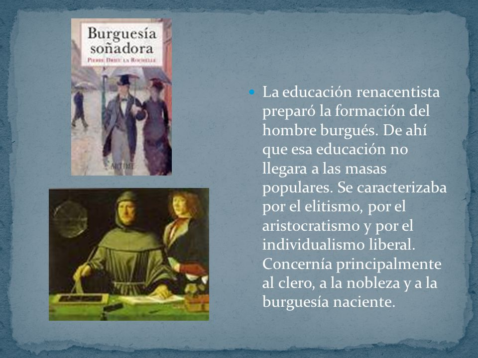 La educación renacentista preparó la formación del hombre burgués. De ahí que esa educación no llegara a las masas populares. Se caracterizaba por el