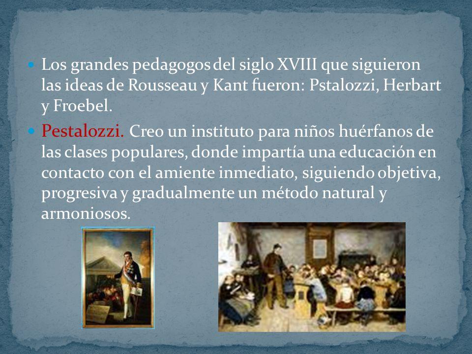 Los grandes pedagogos del siglo XVIII que siguieron las ideas de Rousseau y Kant fueron: Pstalozzi, Herbart y Froebel. Pestalozzi. Creo un instituto p