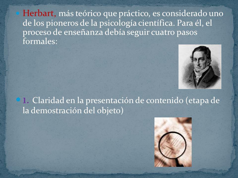 Herbart, más teórico que práctico, es considerado uno de los pioneros de la psicología científica. Para él, el proceso de enseñanza debía seguir cuatr