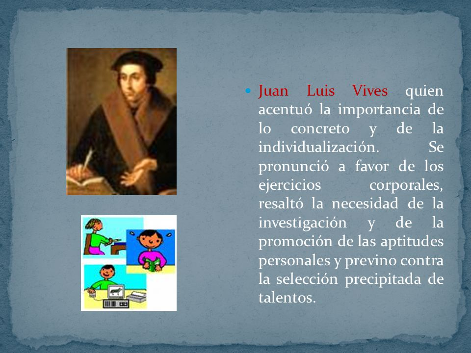 Juan Luis Vives quien acentuó la importancia de lo concreto y de la individualización. Se pronunció a favor de los ejercicios corporales, resaltó la n