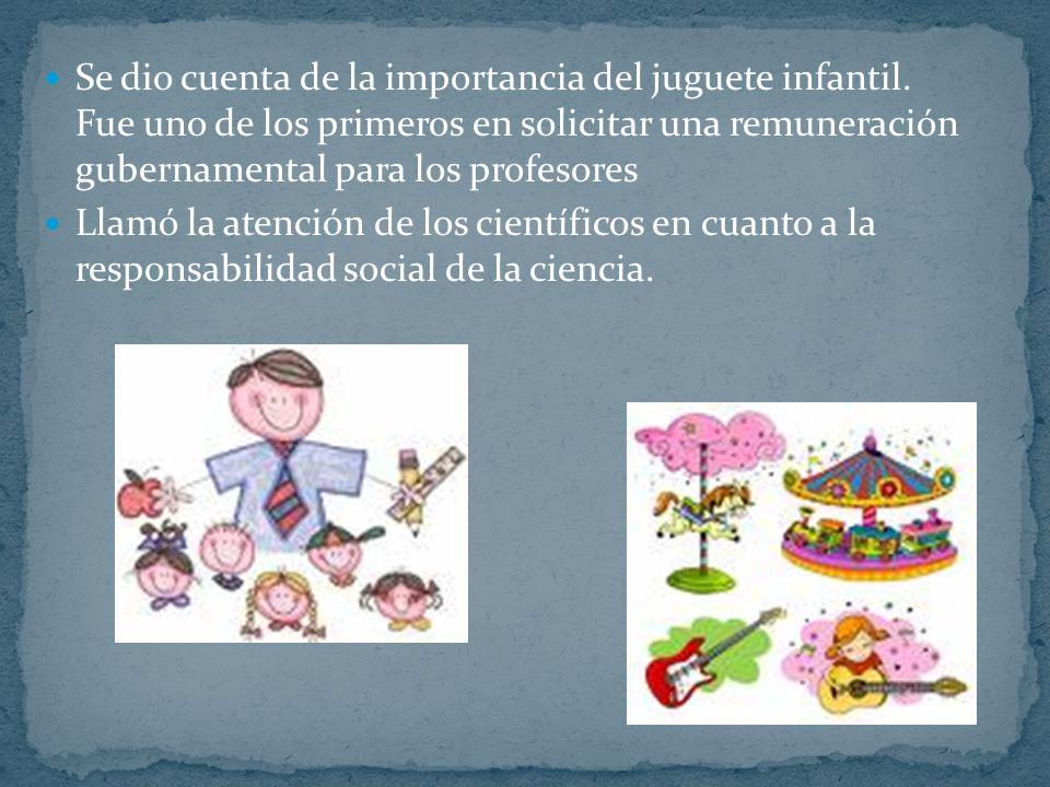 Se dio cuenta de la importancia del juguete infantil. Fue uno de los primeros en solicitar una remuneración gubernamental para los profesores Llamó la