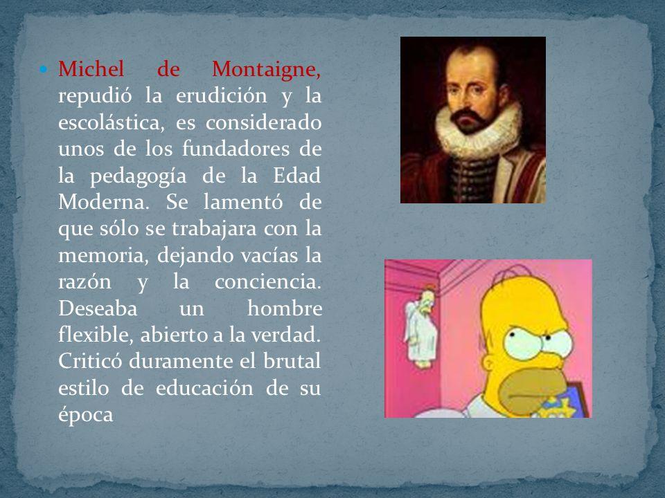 Michel de Montaigne, repudió la erudición y la escolástica, es considerado unos de los fundadores de la pedagogía de la Edad Moderna. Se lamentó de qu