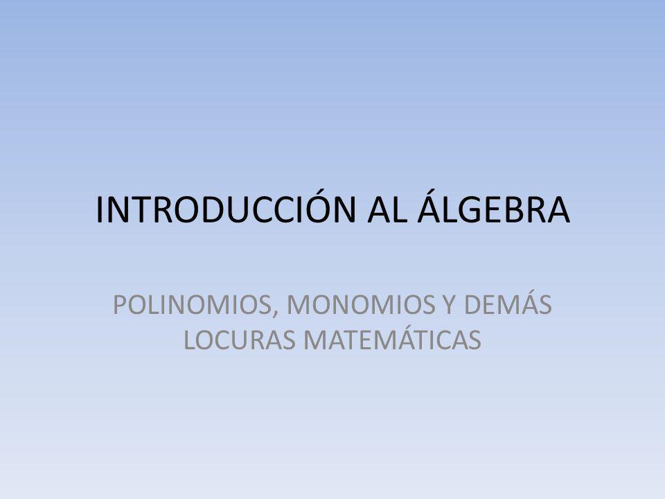 INTRODUCCIÓN AL ÁLGEBRA POLINOMIOS, MONOMIOS Y DEMÁS LOCURAS MATEMÁTICAS