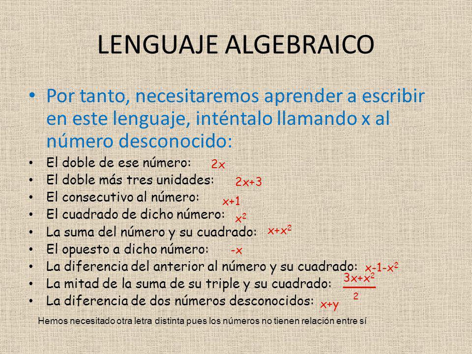 Por tanto, necesitaremos aprender a escribir en este lenguaje, inténtalo llamando x al número desconocido: El doble de ese número: El doble más tres unidades: El consecutivo al número: El cuadrado de dicho número: La suma del número y su cuadrado: El opuesto a dicho número: La diferencia del anterior al número y su cuadrado: La mitad de la suma de su triple y su cuadrado: La diferencia de dos números desconocidos: LENGUAJE ALGEBRAICO 2x 2x+3 x+1 x2x2 x+x 2 -x x-1-x 2 3x+x 2 2 x+y Hemos necesitado otra letra distinta pues los números no tienen relación entre sí