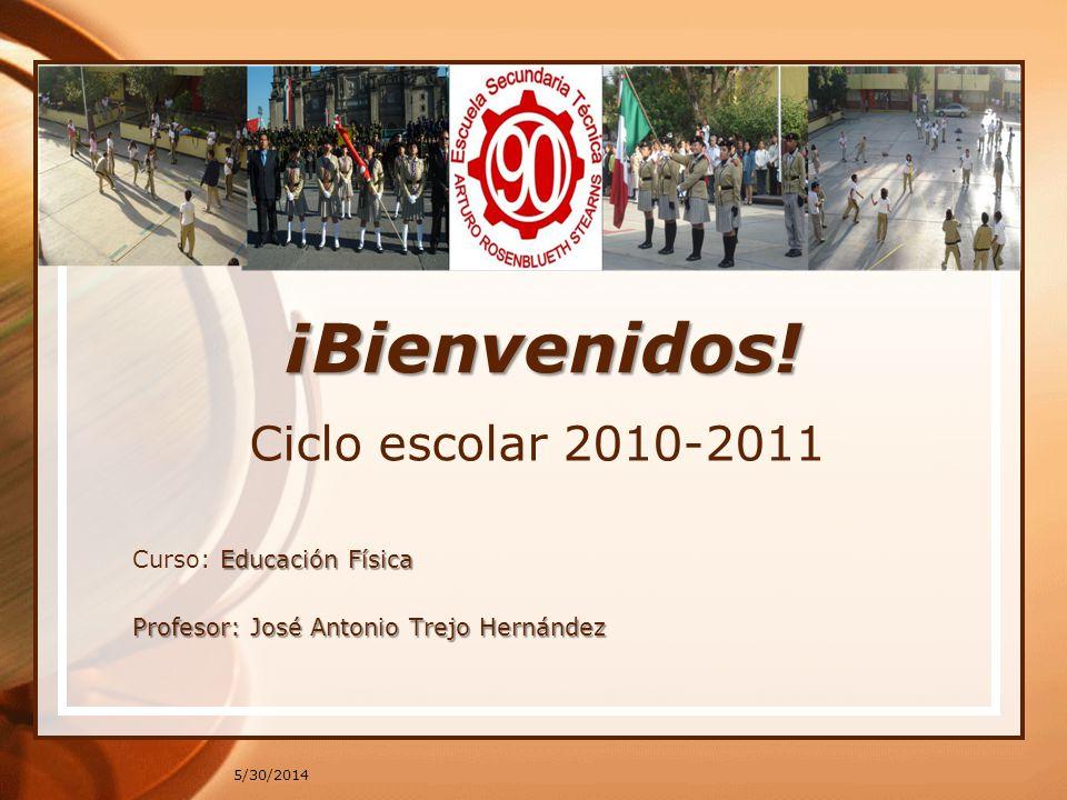 5/30/2014 ¡Bienvenidos! Ciclo escolar 2010-2011 Educación Física Curso: Educación Física Profesor: José Antonio Trejo Hernández