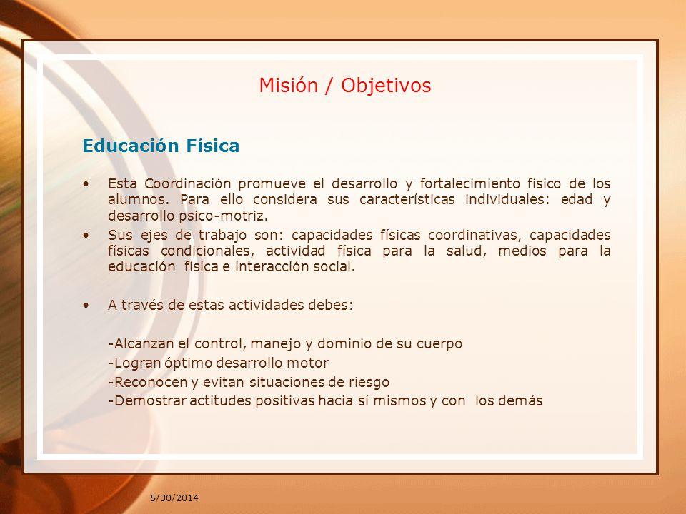 Misión / Objetivos Educación Física Esta Coordinación promueve el desarrollo y fortalecimiento físico de los alumnos. Para ello considera sus caracter