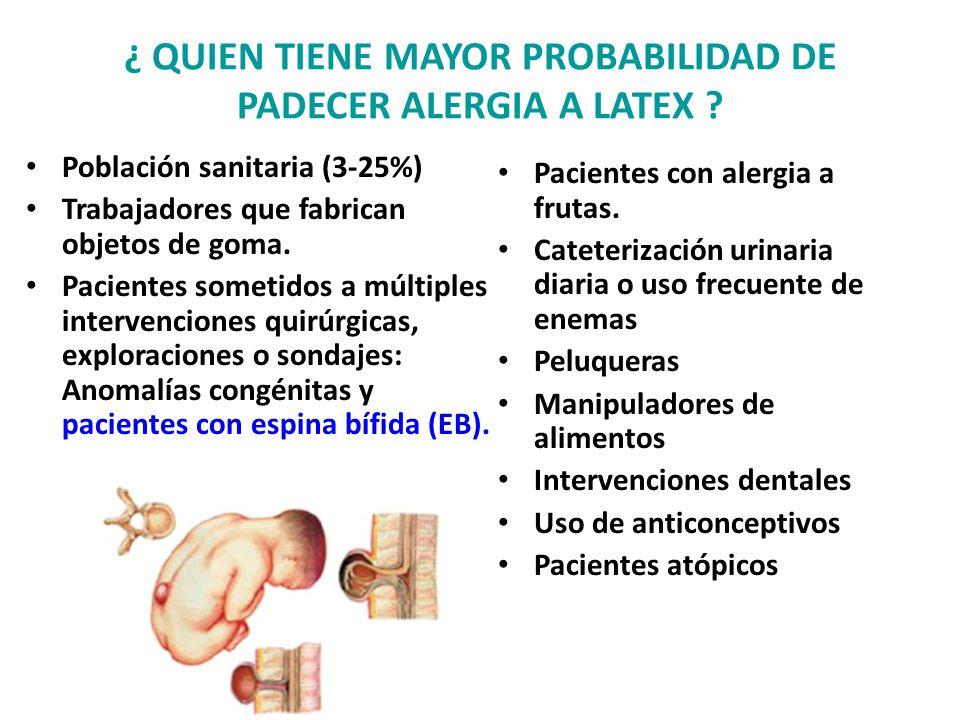 ¿ QUIEN TIENE MAYOR PROBABILIDAD DE PADECER ALERGIA A LATEX ? Población sanitaria (3-25%) Trabajadores que fabrican objetos de goma. Pacientes sometid