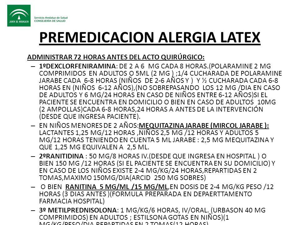 PREMEDICACION ALERGIA LATEX ADMINISTRAR 72 HORAS ANTES DEL ACTO QUIRÚRGICO: – 1ºDEXCLORFENIRAMINA: DE 2 A 6 MG CADA 8 HORAS.(POLARAMINE 2 MG COMPRIMID