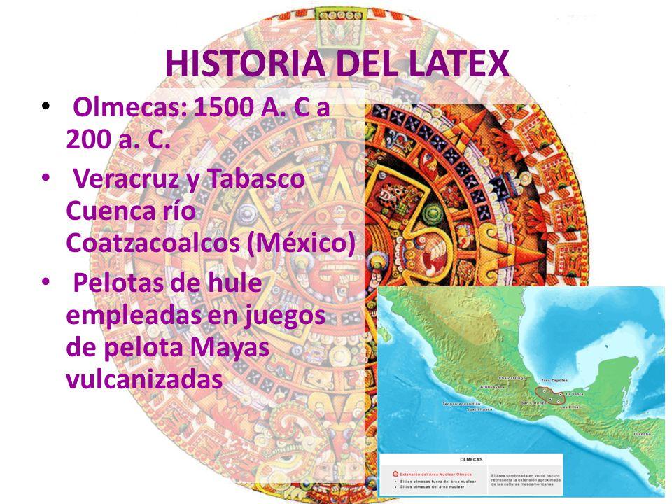 HISTORIA DEL LATEX Olmecas: 1500 A. C a 200 a. C. Veracruz y Tabasco Cuenca río Coatzacoalcos (México) Pelotas de hule empleadas en juegos de pelota M