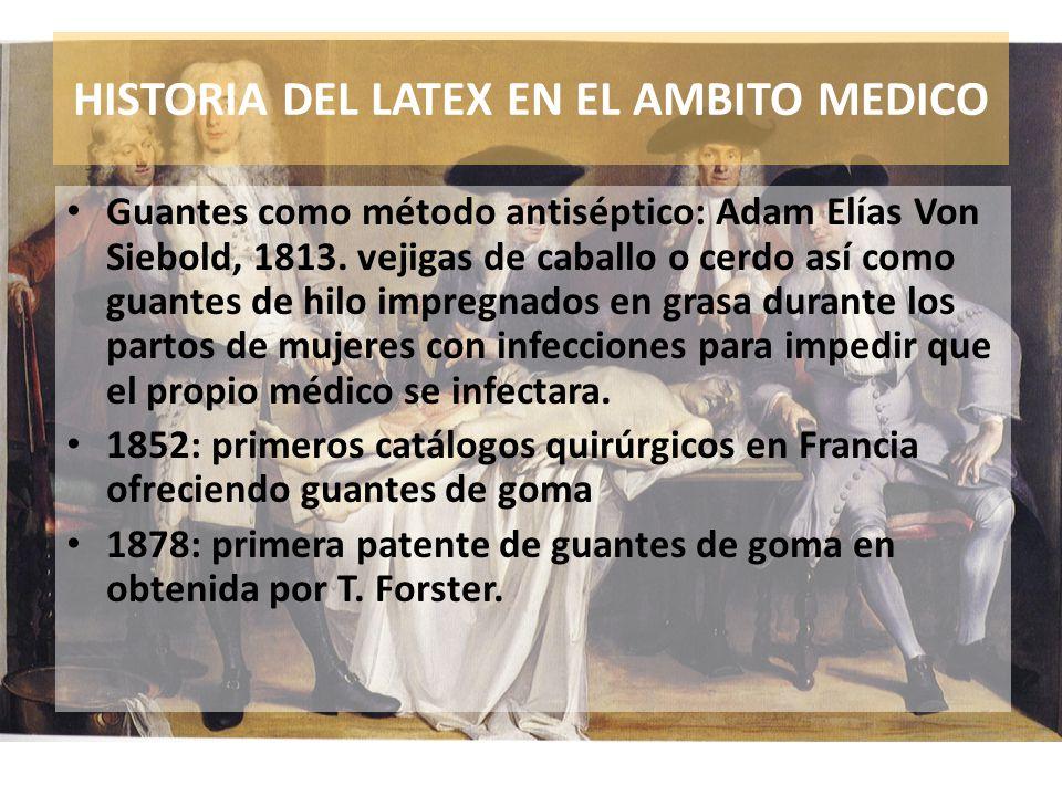 HISTORIA DEL LATEX EN EL AMBITO MEDICO Guantes como método antiséptico: Adam Elías Von Siebold, 1813. vejigas de caballo o cerdo así como guantes de h