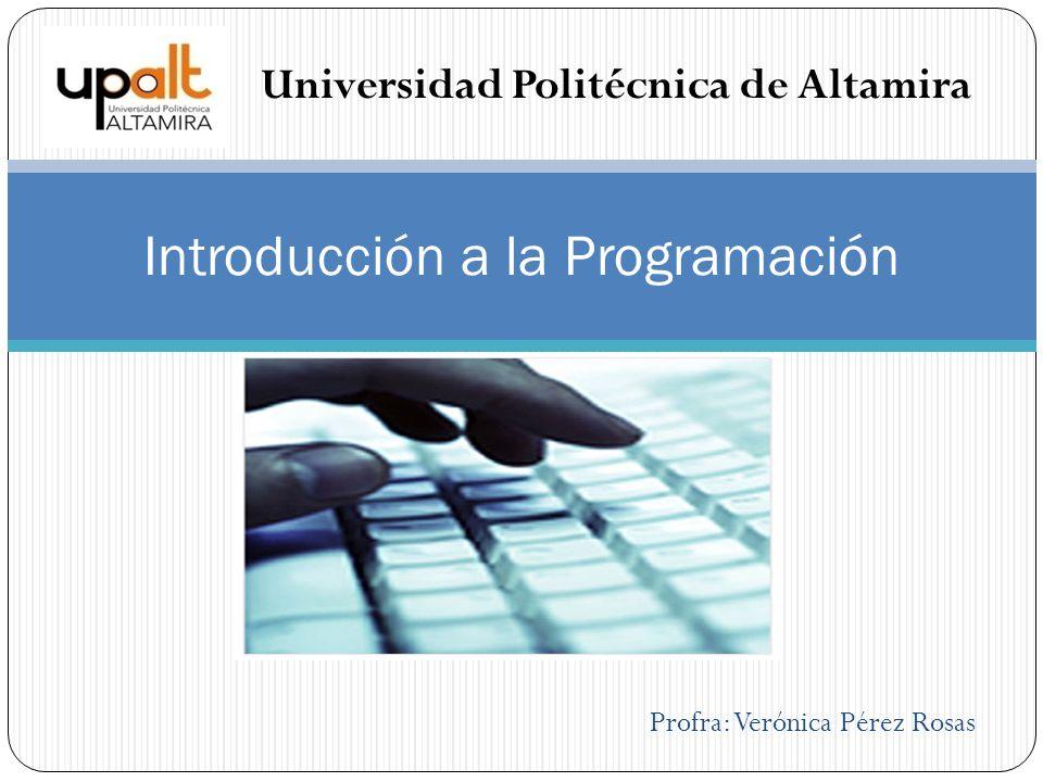 Profra: Verónica Pérez Rosas Introducción a la Programación Universidad Politécnica de Altamira