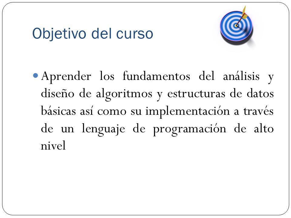 Objetivo del curso Aprender los fundamentos del análisis y diseño de algoritmos y estructuras de datos básicas así como su implementación a través de