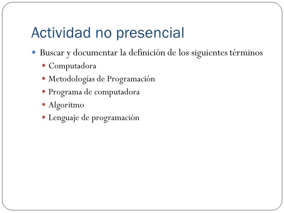 Actividad no presencial Buscar y documentar la definición de los siguientes términos Computadora Metodologías de Programación Programa de computadora Algoritmo Lenguaje de programación