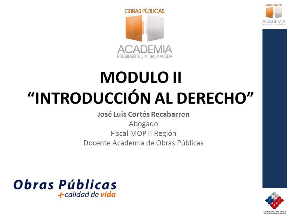 MODULO II INTRODUCCIÓN AL DERECHO José Luis Cortés Recabarren Abogado Fiscal MOP II Región Docente Academia de Obras Públicas