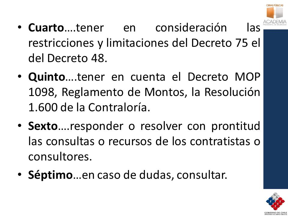 Cuarto….tener en consideración las restricciones y limitaciones del Decreto 75 el del Decreto 48. Quinto….tener en cuenta el Decreto MOP 1098, Reglame