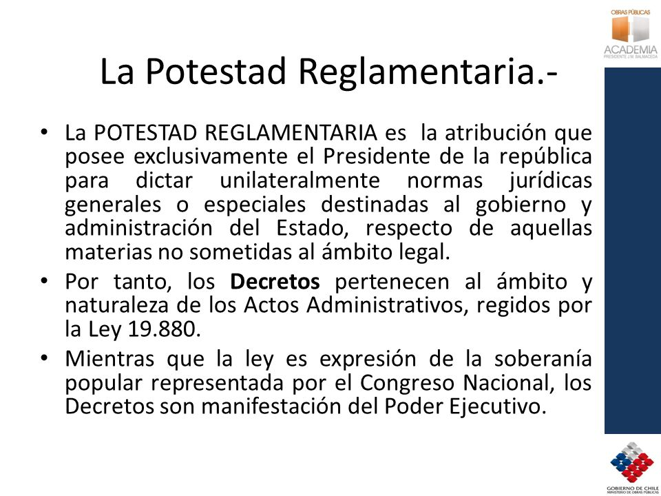 La Potestad Reglamentaria.- La POTESTAD REGLAMENTARIA es la atribución que posee exclusivamente el Presidente de la república para dictar unilateralme