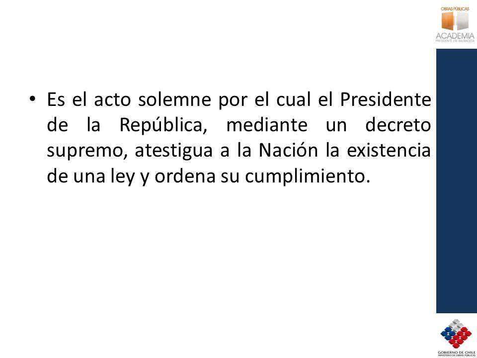 Es el acto solemne por el cual el Presidente de la República, mediante un decreto supremo, atestigua a la Nación la existencia de una ley y ordena su