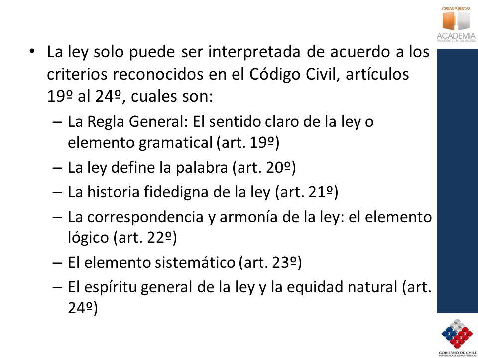 La ley solo puede ser interpretada de acuerdo a los criterios reconocidos en el Código Civil, artículos 19º al 24º, cuales son: – La Regla General: El sentido claro de la ley o elemento gramatical (art.