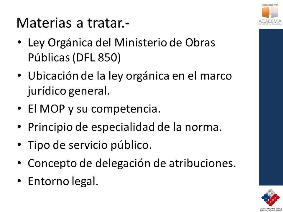 Materias a tratar.- Ley Orgánica del Ministerio de Obras Públicas (DFL 850) Ubicación de la ley orgánica en el marco jurídico general. El MOP y su com