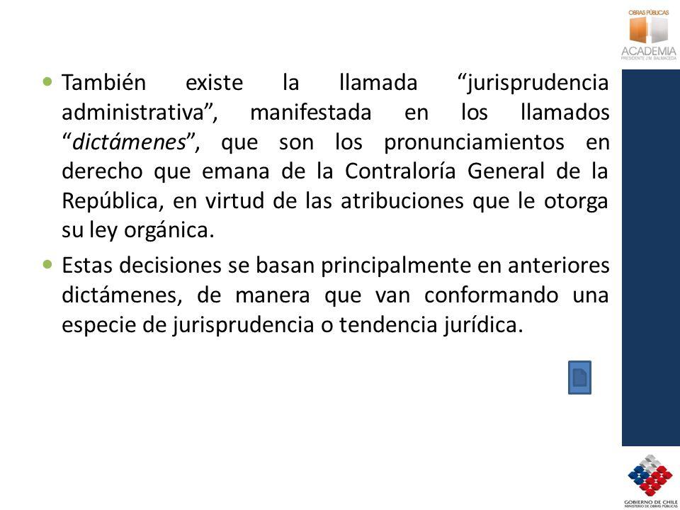 También existe la llamada jurisprudencia administrativa, manifestada en los llamadosdictámenes, que son los pronunciamientos en derecho que emana de l