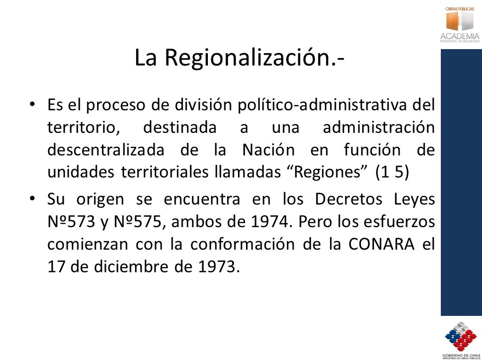 La Regionalización.- Es el proceso de división político-administrativa del territorio, destinada a una administración descentralizada de la Nación en función de unidades territoriales llamadas Regiones (1 5) Su origen se encuentra en los Decretos Leyes Nº573 y Nº575, ambos de 1974.