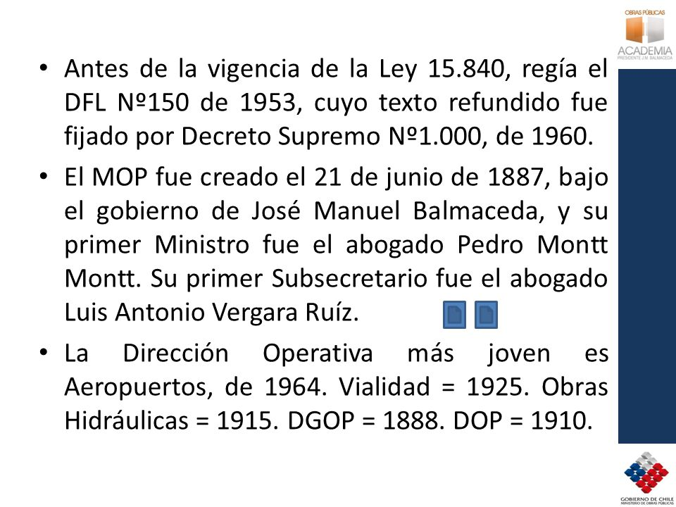 Antes de la vigencia de la Ley 15.840, regía el DFL Nº150 de 1953, cuyo texto refundido fue fijado por Decreto Supremo Nº1.000, de 1960. El MOP fue cr