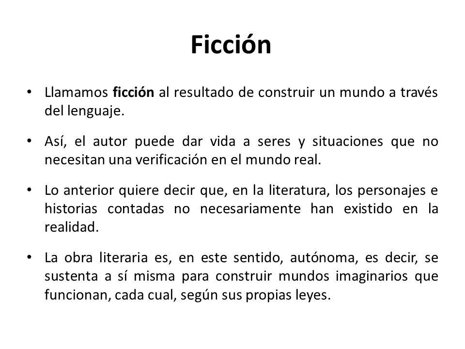Ficción Llamamos ficción al resultado de construir un mundo a través del lenguaje. Así, el autor puede dar vida a seres y situaciones que no necesitan