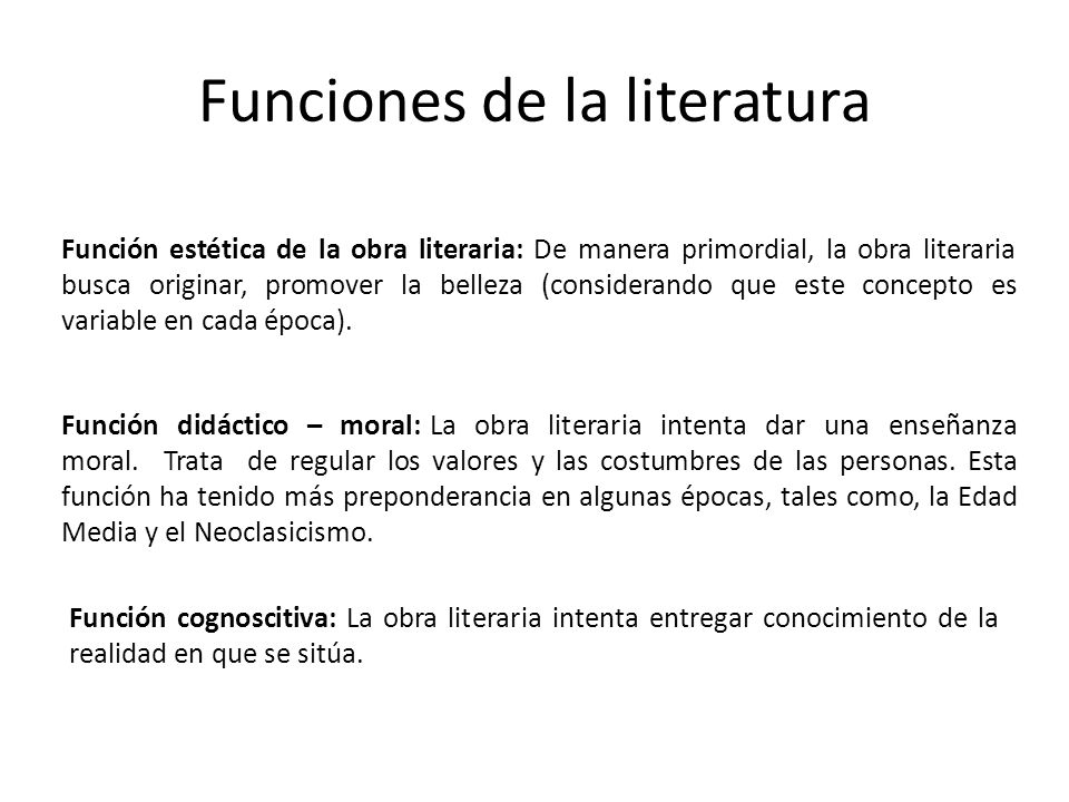 Funciones de la literatura Función estética de la obra literaria: De manera primordial, la obra literaria busca originar, promover la belleza (considerando que este concepto es variable en cada época).