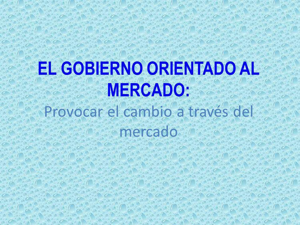 EL GOBIERNO ORIENTADO AL MERCADO: Provocar el cambio a través del mercado