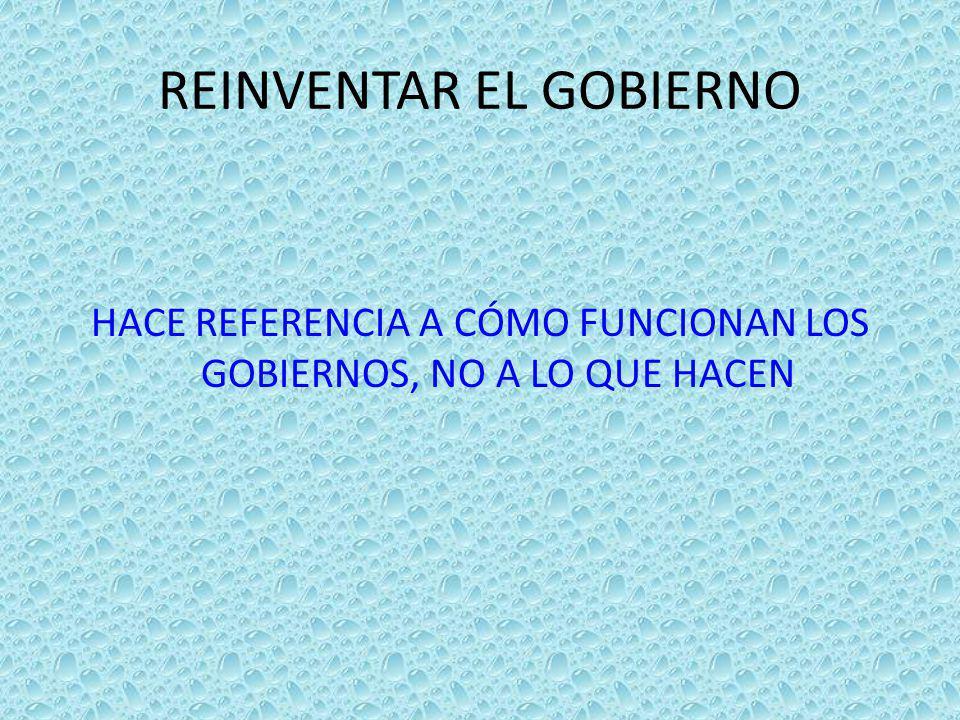 REINVENTAR EL GOBIERNO HACE REFERENCIA A CÓMO FUNCIONAN LOS GOBIERNOS, NO A LO QUE HACEN