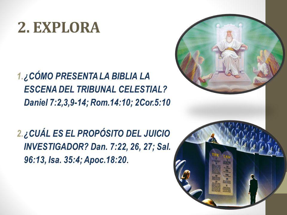 2. EXPLORA 1.¿CÓMO PRESENTA LA BIBLIA LA ESCENA DEL TRIBUNAL CELESTIAL? Daniel 7:2,3,9-14; Rom.14:10; 2Cor.5:10 2. ¿CUÁL ES EL PROPÓSITO DEL JUICIO IN