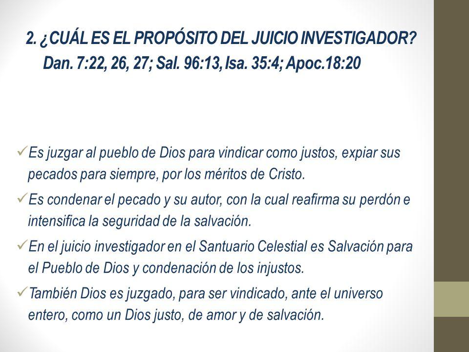 2. ¿CUÁL ES EL PROPÓSITO DEL JUICIO INVESTIGADOR? Dan. 7:22, 26, 27; Sal. 96:13, Isa. 35:4; Apoc.18:20 Es juzgar al pueblo de Dios para vindicar como