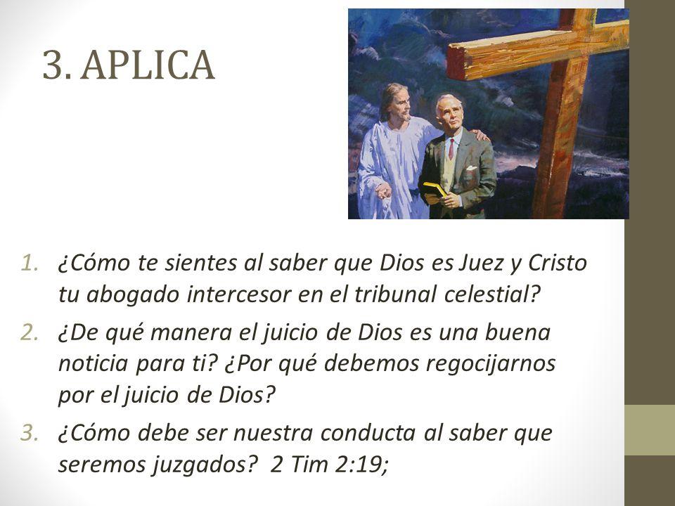 3. APLICA 1.¿Cómo te sientes al saber que Dios es Juez y Cristo tu abogado intercesor en el tribunal celestial? 2.¿De qué manera el juicio de Dios es