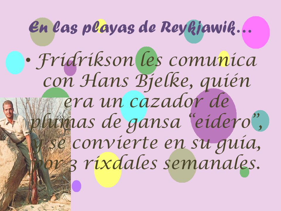 En las playas de Reykjawik… Fridrikson les comunica con Hans Bjelke, quién era un cazador de plumas de gansa eidero, y se convierte en su guía, por 3 rixdales semanales.