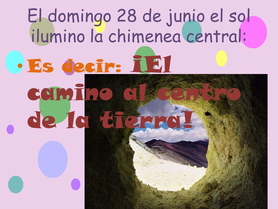 El domingo 28 de junio el sol ilumino la chimenea central: Es decir: ¡El camino al centro de la tierra!