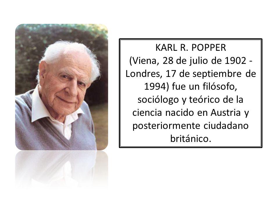 KARL R. POPPER (Viena, 28 de julio de 1902 - Londres, 17 de septiembre de 1994) fue un filósofo, sociólogo y teórico de la ciencia nacido en Austria y