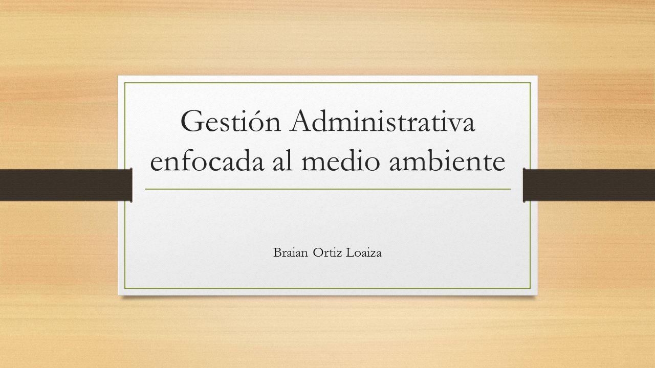Gestión Administrativa enfocada al medio ambiente Braian Ortiz Loaiza