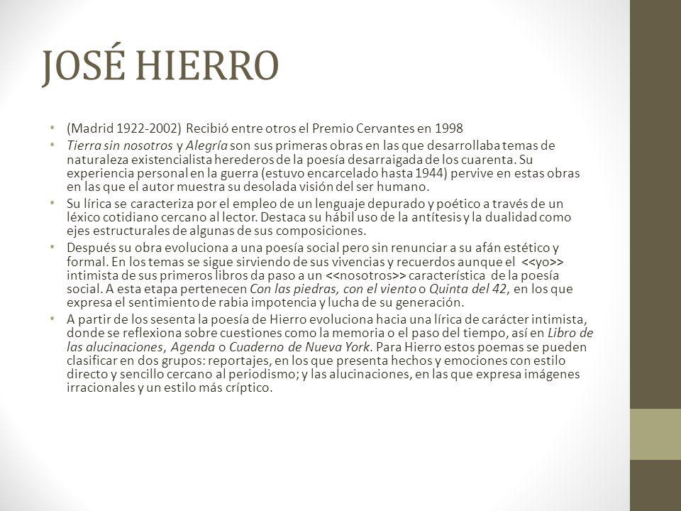 JOSÉ HIERRO (Madrid 1922-2002) Recibió entre otros el Premio Cervantes en 1998 Tierra sin nosotros y Alegría son sus primeras obras en las que desarro
