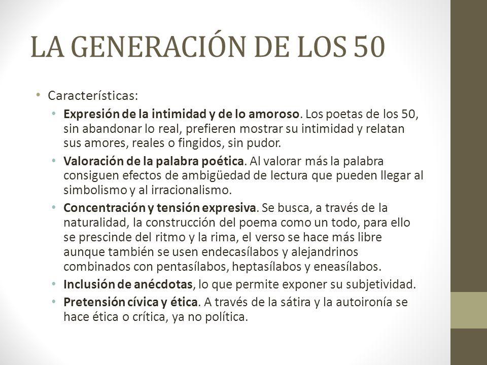 LA GENERACIÓN DE LOS 50 Características: Expresión de la intimidad y de lo amoroso. Los poetas de los 50, sin abandonar lo real, prefieren mostrar su