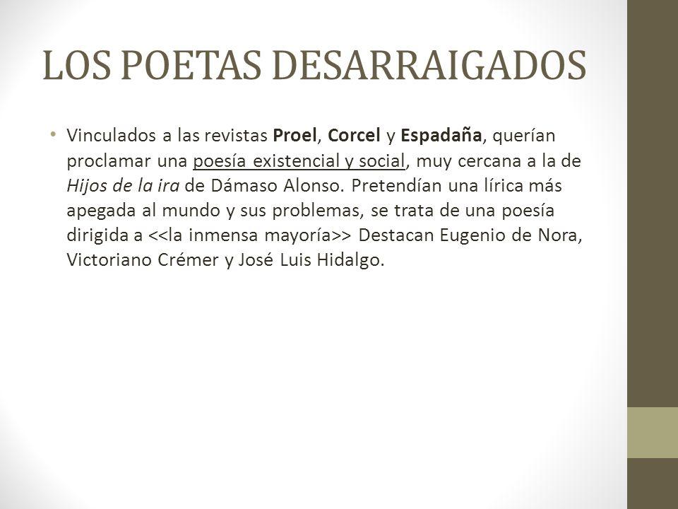 LOS POETAS DESARRAIGADOS Vinculados a las revistas Proel, Corcel y Espadaña, querían proclamar una poesía existencial y social, muy cercana a la de Hi
