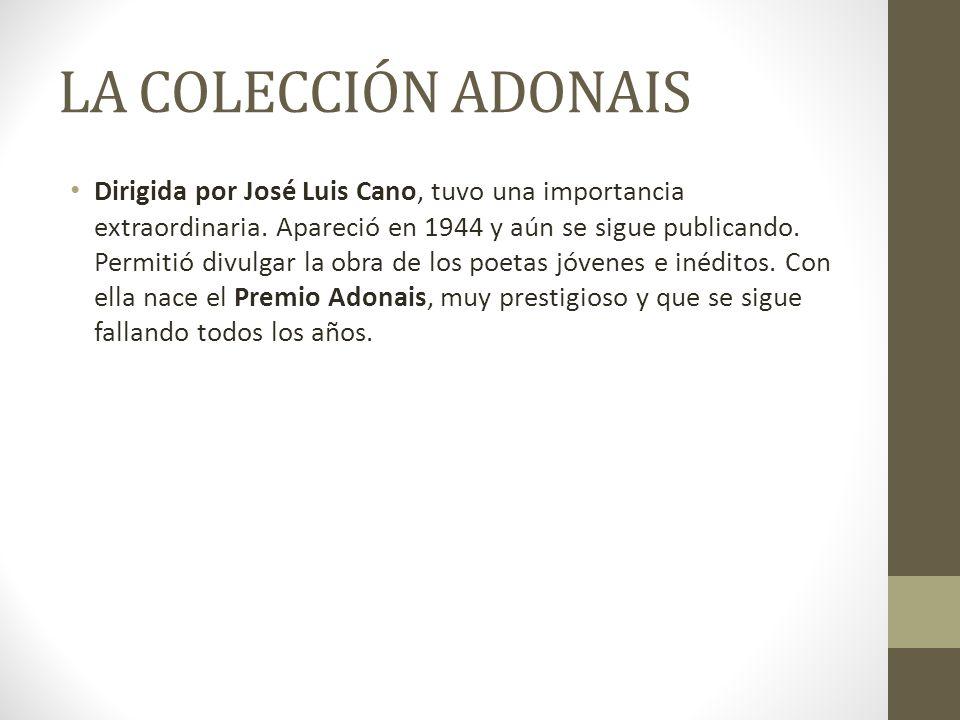LA COLECCIÓN ADONAIS Dirigida por José Luis Cano, tuvo una importancia extraordinaria. Apareció en 1944 y aún se sigue publicando. Permitió divulgar l