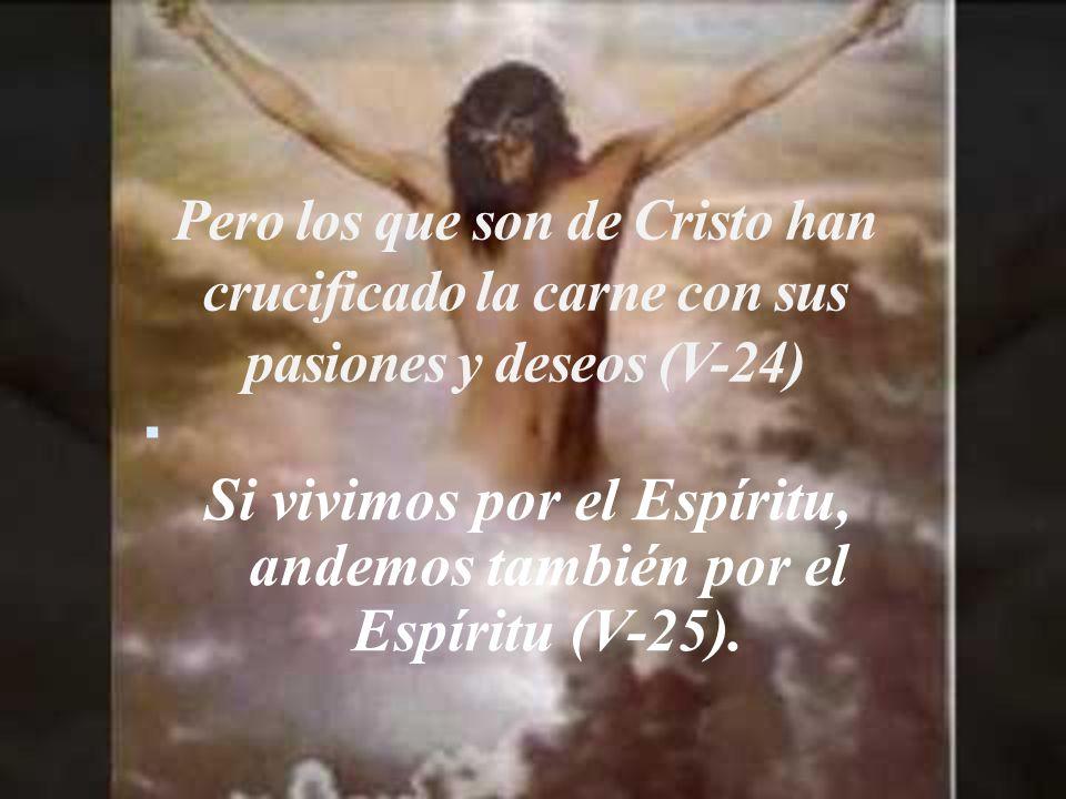 Pero los que son de Cristo han crucificado la carne con sus pasiones y deseos (V-24) Si vivimos por el Espíritu, andemos también por el Espíritu (V-25).