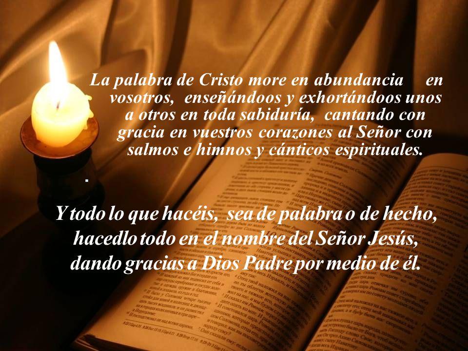 Y todo lo que hacéis, sea de palabra o de hecho, hacedlo todo en el nombre del Señor Jesús, dando gracias a Dios Padre por medio de él.