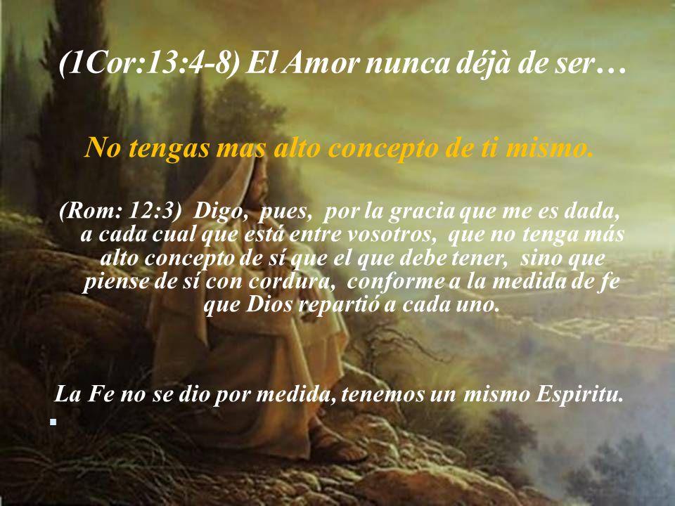 (1Cor:13:4-8) El Amor nunca déjà de ser… No tengas mas alto concepto de ti mismo.