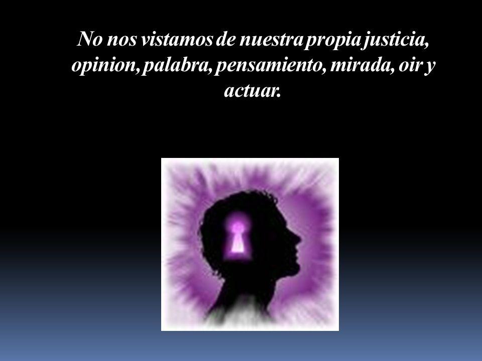 No nos vistamos de nuestra propia justicia, opinion, palabra, pensamiento, mirada, oir y actuar.