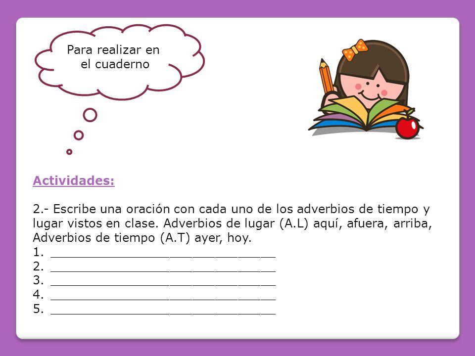 Para realizar en el cuaderno Actividades: 2.- Escribe una oración con cada uno de los adverbios de tiempo y lugar vistos en clase.