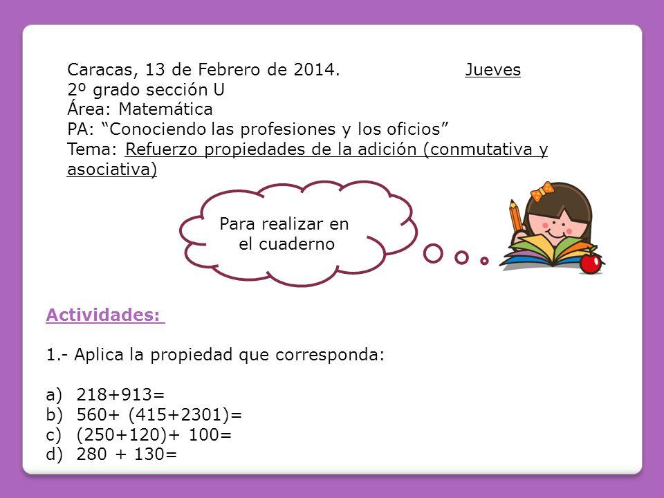 Caracas, 13 de Febrero de 2014.Jueves 2º grado sección U Área: Matemática PA: Conociendo las profesiones y los oficios Tema: Refuerzo propiedades de la adición (conmutativa y asociativa) Para realizar en el cuaderno Actividades: 1.- Aplica la propiedad que corresponda: a) 218+913= b) 560+ (415+2301)= c) (250+120)+ 100= d) 280 + 130=
